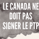 LE CANADA NE DOIT PAS SIGNER LE PTP